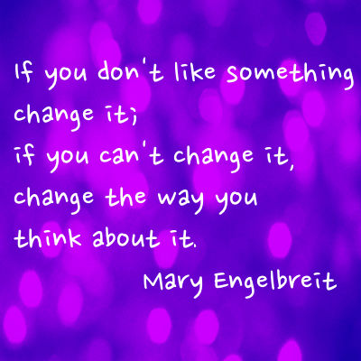 If you don't like something change it; if you can't change it, change the way you think about it.