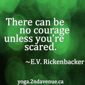 There can be no courage unless you're scared.